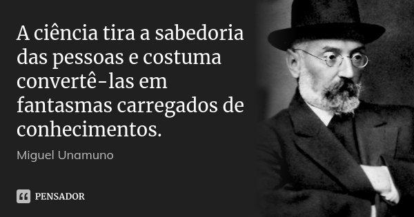 A ciência tira a sabedoria das pessoas e costuma convertê-las em fantasmas carregados de conhecimentos.... Frase de Miguel Unamuno.