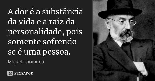 A dor é a substância da vida e a raiz da personalidade, pois somente sofrendo se é uma pessoa.... Frase de Miguel Unamuno.