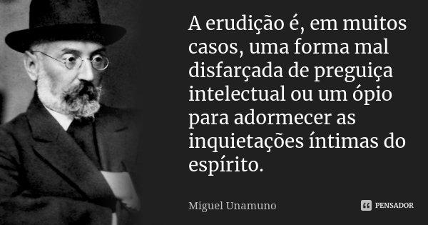 A erudição é, em muitos casos, uma forma mal disfarçada de preguiça intelectual, ou um ópio para adormecer as inquietações íntimas do espírito.... Frase de Miguel Unamuno.