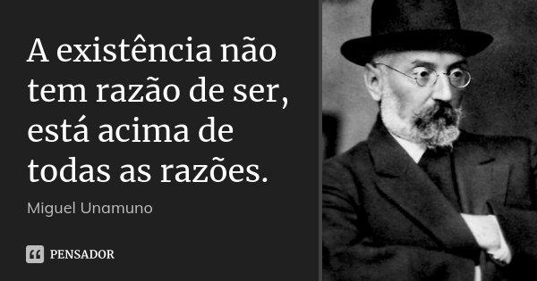 A existência não tem razão de ser, está acima de todas as razões.... Frase de Miguel Unamuno.