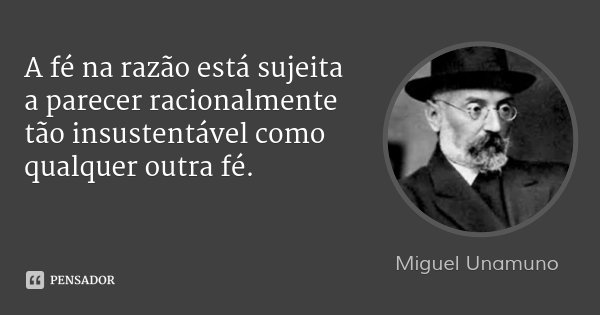 A fé na razão está sujeita a parecer racionalmente tão insustentável como qualquer outra fé.... Frase de Miguel Unamuno.