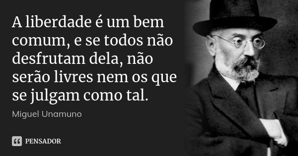 A liberdade é um bem comum, e se todos não desfrutam dela, não serão livres nem os que se julgam como tal.... Frase de Miguel Unamuno.