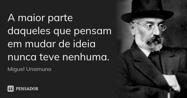 A maior parte daqueles que pensam em mudar de ideia nunca teve nenhuma.... Frase de Miguel Unamuno.