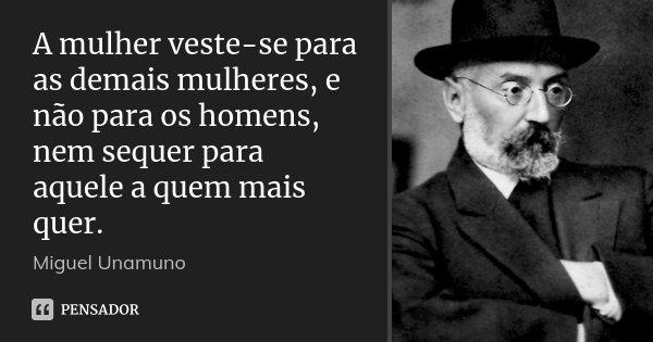 A mulher veste-se para as demais mulheres, e não para os homens, nem sequer para aquele a quem mais quer.... Frase de Miguel Unamuno.