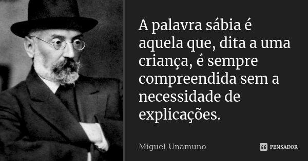 A palavra sábia é aquela que, dita a uma criança, é sempre compreendida sem a necessidade de explicações.... Frase de Miguel Unamuno.