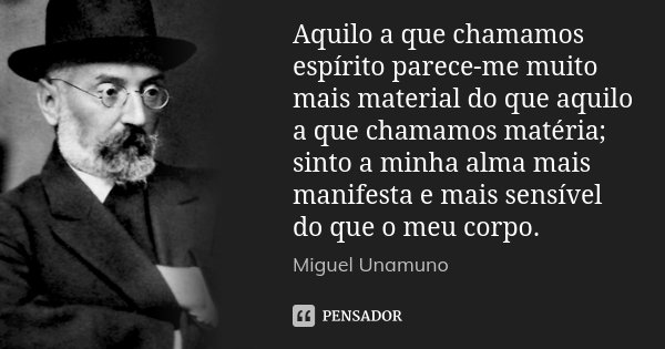 Aquilo a que chamamos espírito parece-me muito mais material do que aquilo a que chamamos matéria; sinto a minha alma mais manifesta e mais sensível do que o me... Frase de Miguel Unamuno.