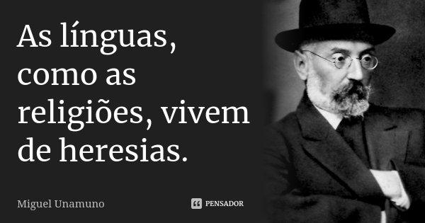 As línguas, como as religiões, vivem de heresias.... Frase de Miguel Unamuno.