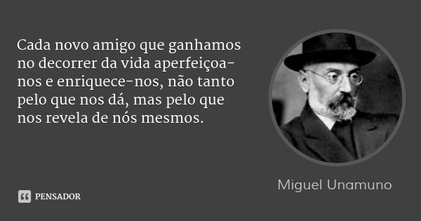 Cada novo amigo que ganhamos no decorrer da vida aperfeiçoa-nos e enriquece-nos, não tanto pelo que nos dá, mas pelo que nos revela de nós mesmos.... Frase de Miguel Unamuno.