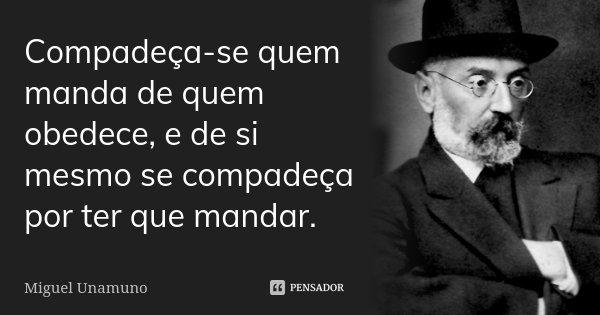 Compadeça-se quem manda de quem obedece, e de si mesmo se compadeça por ter que mandar.... Frase de Miguel Unamuno.