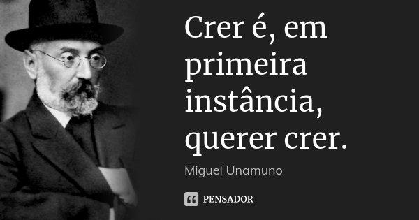 Crer é, em primeira instância, querer crer.... Frase de Miguel Unamuno.
