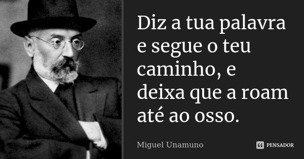 Diz a tua palavra e segue o teu caminho, e deixa que a roam até ao osso.... Frase de Miguel Unamuno.