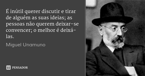 É inútil querer discutir e tirar de alguém as suas ideias; as pessoas não querem deixar-se convencer; o melhor é deixá-las.... Frase de Miguel Unamuno.