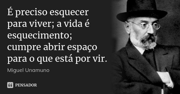 É preciso esquecer para viver; a vida é esquecimento; cumpre abrir espaço para o que está por vir.... Frase de Miguel Unamuno.
