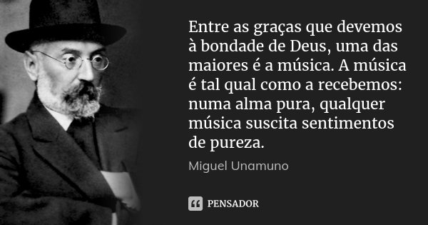 Entre as graças que devemos à bondade de Deus, uma das maiores é a música. A música é tal qual como a recebemos: numa alma pura, qualquer música suscita sentime... Frase de Miguel Unamuno.
