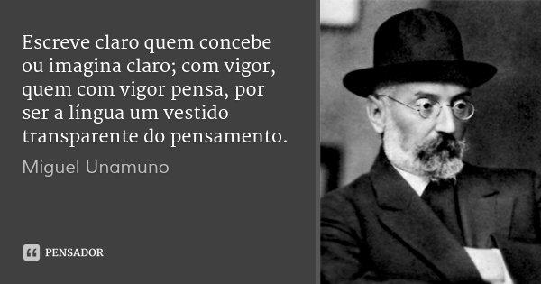 Escreve claro quem concebe ou imagina claro; com vigor, quem com vigor pensa, por ser a língua um vestido transparente do pensamento.... Frase de Miguel Unamuno.