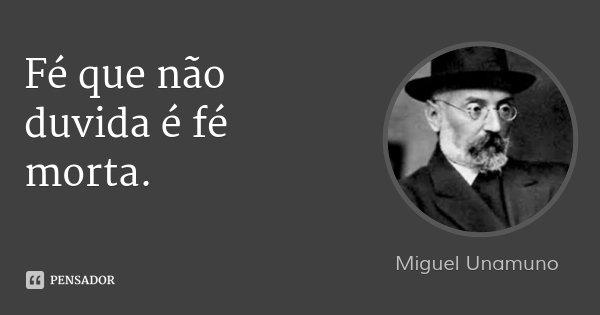 Fé que não duvida é fé morta.... Frase de Miguel Unamuno.