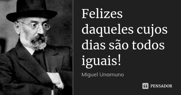 Felizes daqueles cujos dias são todos iguais!... Frase de Miguel Unamuno.