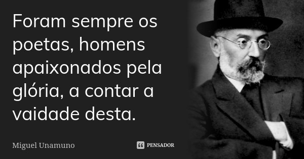 Foram sempre os poetas, homens apaixonados pela glória, a contar a vaidade desta.... Frase de Miguel Unamuno.