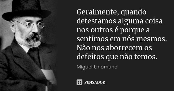 Geralmente, quando detestamos alguma coisa nos outros é porque a sentimos em nós mesmos. Não nos aborrecem os defeitos que não temos.... Frase de Miguel Unamuno.