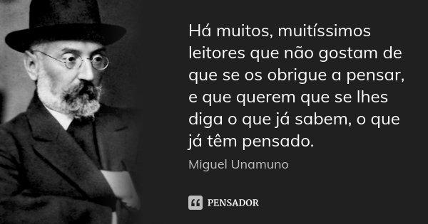 Há muitos, muitíssimos leitores que não gostam de que se os obrigue a pensar, e que querem que se lhes diga o que já sabem, o que já têm pensado.... Frase de Miguel Unamuno.