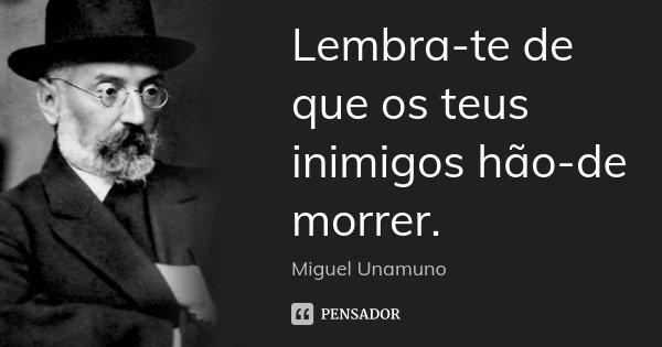 Lembra-te de que os teus inimigos hão-de morrer.... Frase de Miguel Unamuno.