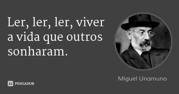Ler, ler, ler, viver a vida que outros sonharam.... Frase de Miguel Unamuno.
