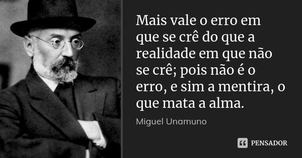 Mais vale o erro em que se crê do que a realidade em que não se crê; pois não é o erro, e sim a mentira, o que mata a alma.... Frase de Miguel Unamuno.