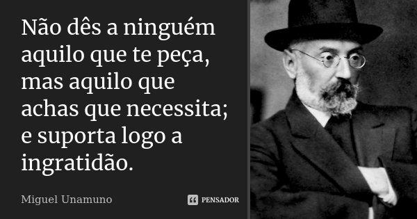Não dês a ninguém aquilo que te peça, mas aquilo que achas que necessita; e suporta logo a ingratidão.... Frase de Miguel Unamuno.