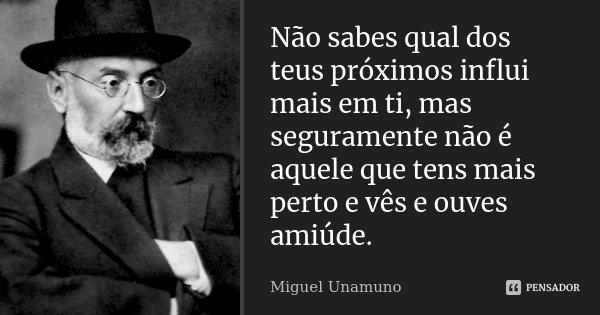 Não sabes qual dos teus próximos influi mais em ti, mas seguramente não é aquele que tens mais perto e vês e ouves amiúde.... Frase de Miguel Unamuno.