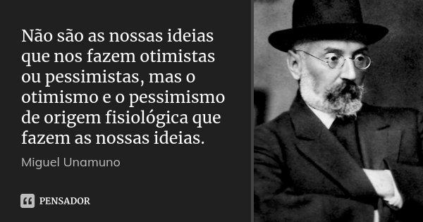 Não são as nossas ideias que nos fazem otimistas ou pessimistas, mas o otimismo e o pessimismo de origem fisiológica que fazem as nossas ideias.... Frase de Miguel Unamuno.
