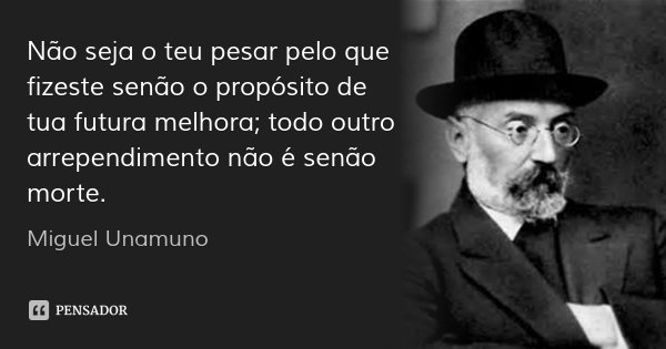 Não seja o teu pesar pelo que fizeste senão o propósito de tua futura melhora; todo outro arrependimento não é senão morte.... Frase de Miguel Unamuno.