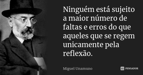 Ninguém está sujeito a maior número de faltas e erros do que aqueles que se regem unicamente pela reflexão.... Frase de Miguel Unamuno.