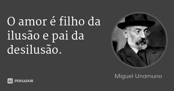 O amor é filho da ilusão e pai da desilusão.... Frase de Miguel Unamuno.
