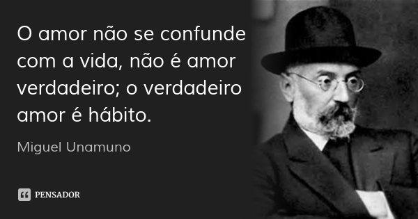 O amor não se confunde com a vida, não é amor verdadeiro; o verdadeiro amor é hábito.... Frase de Miguel Unamuno.
