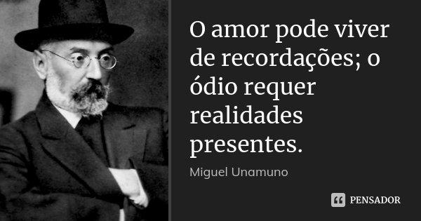 O amor pode viver de recordações; o ódio requer realidades presentes.... Frase de Miguel Unamuno.