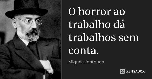 O horror ao trabalho dá trabalhos sem conta.... Frase de Miguel Unamuno.