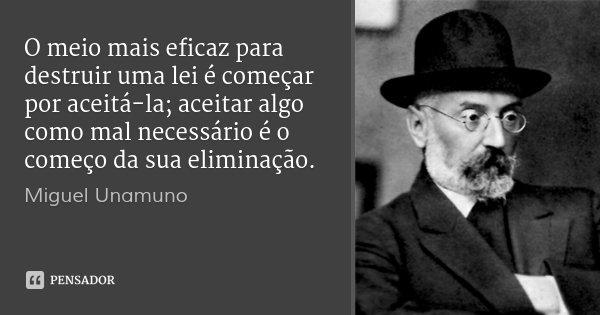 O meio mais eficaz para destruir uma lei é começar por aceitá-la; aceitar algo como mal necessário é o começo da sua eliminação.... Frase de Miguel Unamuno.
