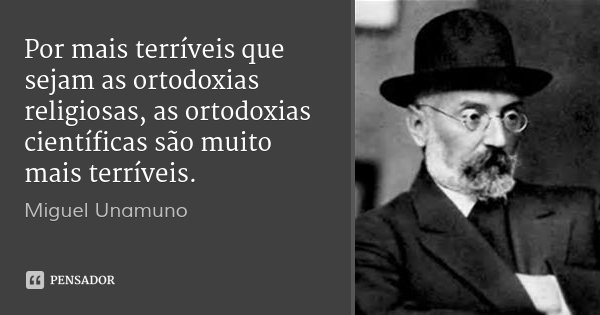 Por mais terríveis que sejam as ortodoxias religiosas, as ortodoxias científicas são muito mais terríveis.... Frase de Miguel Unamuno.