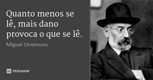 Quanto menos se lê, mais dano provoca o que se lê.... Frase de Miguel Unamuno.