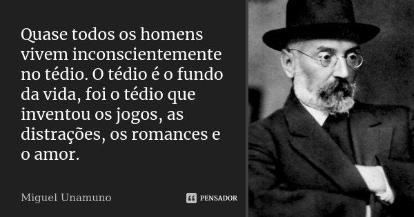 Quase todos os homens vivem inconscientemente no tédio. O tédio é o fundo da vida, foi o tédio que inventou os jogos, as distrações, os romances e o amor.... Frase de Miguel Unamuno.