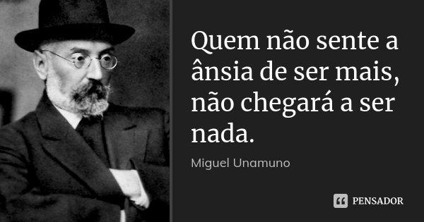 Quem não sente a ânsia de ser mais, não chegará a ser nada.... Frase de Miguel Unamuno.