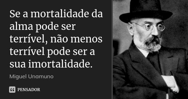 Se a mortalidade da alma pode ser terrível, não menos terrível pode ser a sua imortalidade.... Frase de Miguel Unamuno.