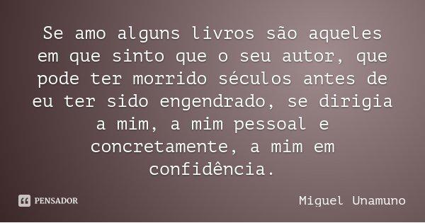 Se amo alguns livros são aqueles em que sinto que o seu autor, que pode ter morrido séculos antes de eu ter sido engendrado, se dirigia a mim, a mim pessoal e c... Frase de Miguel Unamuno.