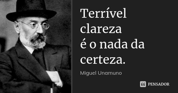 Terrível clareza / é o nada da certeza.... Frase de Miguel Unamuno.