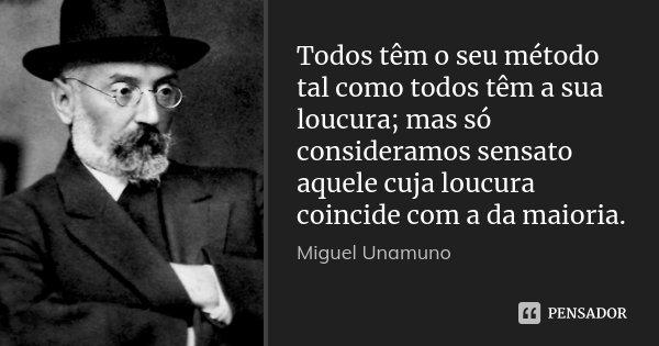 Todos têm o seu método tal como todos têm a sua loucura; mas só consideramos sensato aquele cuja loucura coincide com a da maioria.... Frase de Miguel Unamuno.