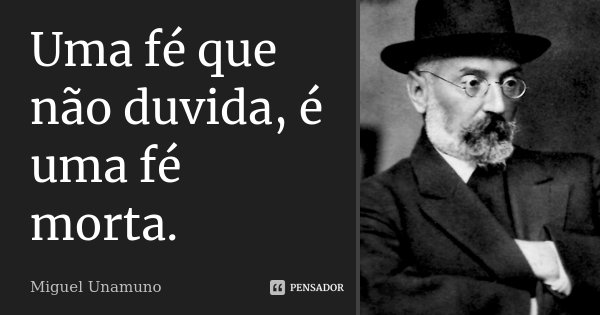 Uma fé que não duvida, é uma fé morta.... Frase de Miguel Unamuno.