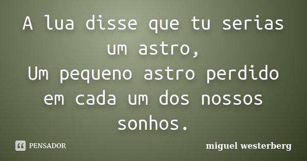 A lua disse que tu serias um astro, Um pequeno astro perdido em cada um dos nossos sonhos.... Frase de miguel westerberg.