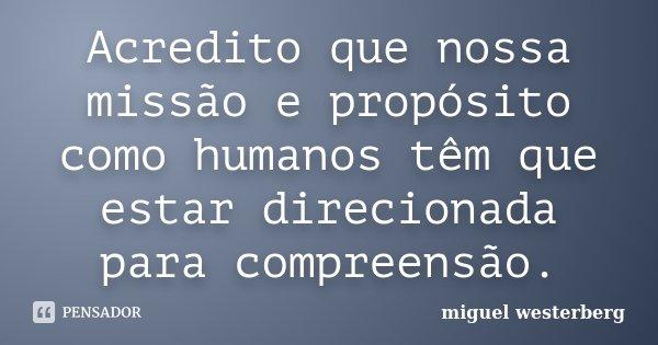 Acredito que nossa missão e propósito como humanos têm que estar direcionada para compreensão.... Frase de Miguel Westerberg.