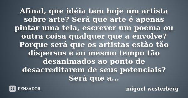 Afinal, que idéia tem hoje um artista sobre arte? Será que arte é apenas pintar uma tela, escrever um poema ou outra coisa qualquer que a envolve? Porque será q... Frase de Miguel Westerberg.