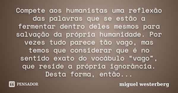 Compete aos humanistas uma reflexão das palavras que se estão a fermentar dentro deles mesmos para salvação da própria humanidade. Por vezes tudo parece tão vag... Frase de Miguel Westerberg.